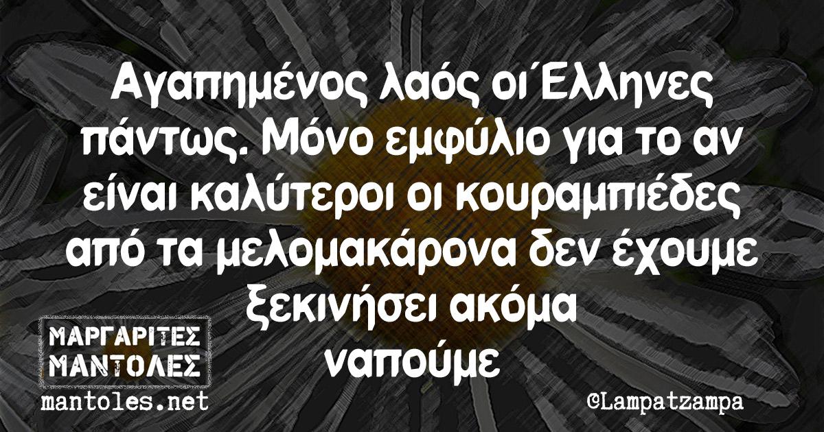 Αγαπημένος λαός οι Έλληνες πάντως. Μόνο εμφύλιο για το αν είναι καλύτεροι οι κουραμπιέδες από τα μελομακάρονα δεν έχουμε ξεκινήσει ακόμα ναπούμε