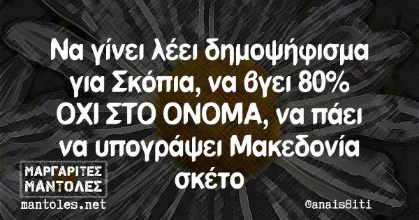 Να γίνει λέει δημοψήφισμα για Σκόπια, να βγει 80% ΟΧΙ ΣΤΟ ΟΝΟΜΑ, να πάει να υπογράψει Μακεδονία σκέτο