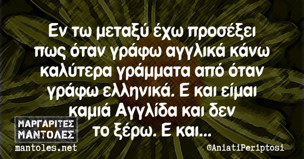 Εν τω μεταξύ έχω προσέξει πως όταν γράφω αγγλικά κάνω καλύτερα γράμματα από όταν γράφω ελληνικά. Ε και είμαι καμιά Αγγλίδα και δεν το ξέρω. Ε και...