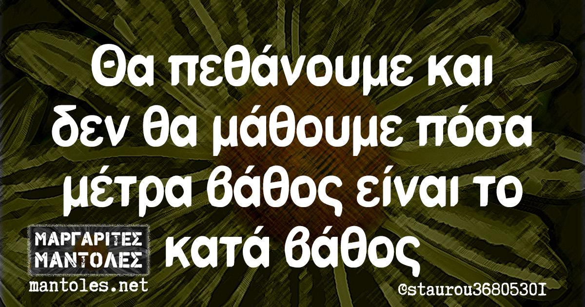 Θα πεθάνουμε και δεν θα μάθουμε πόσα μέτρα βάθος είναι το κατά βάθος