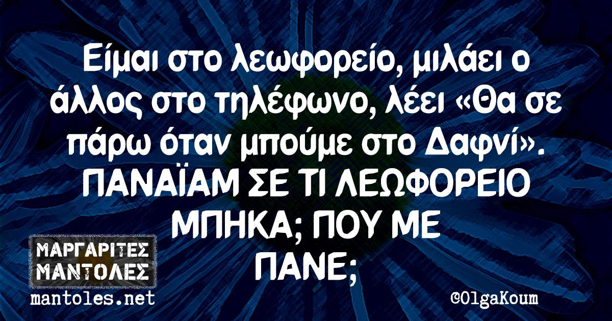 Είμαι στο λεωφορείο, μιλάει ο άλλος στο τηλέφωνο, λέει «Θα σε πάρω όταν μπούμε στο Δαφνί». ΠΑΝΑΪΑΜ ΣΕ ΤΙ ΛΕΩΦΟΡΕΙΟ ΜΠΗΚΑ; ΠΟΥ ΜΕ ΠΑΝΕ;