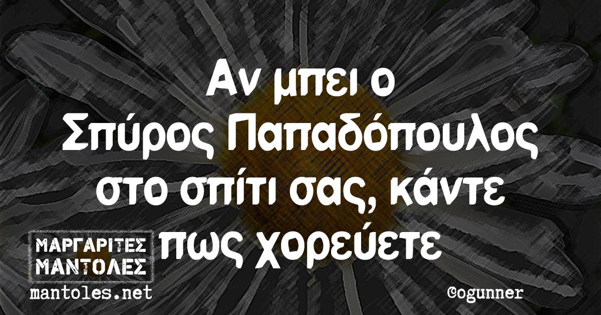 Αν μπει ο Σπύρος Παπαδόπουλος στο σπίτι σας, κάντε πως χορεύετε