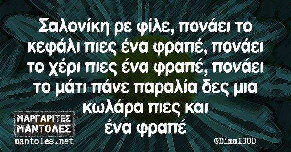 Σαλονίκη ρε φίλε, πονάει το κεφάλι πιες ένα φραπέ, πονάει το χέρι πιες ένα φραπέ, πονάει το μάτι πάνε παραλία δες μια κωλάρα πιες και ένα φραπέ