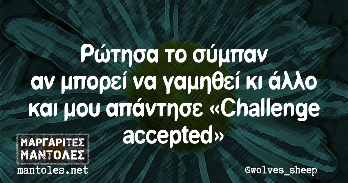 Ρώτησα το σύμπαν αν μπορεί να γαμηθεί κι άλλο και μου απάντησε «Challenge accepted»