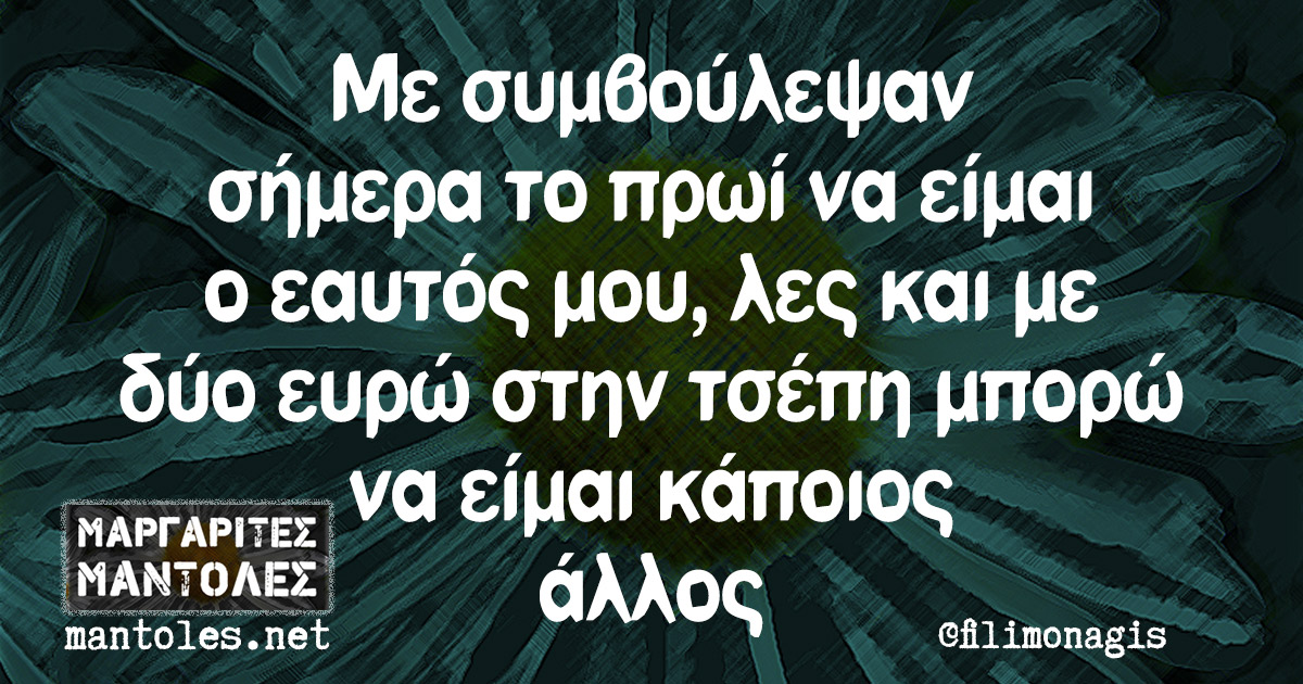 Με συμβούλεψαν σήμερα το πρωί να είμαι ο εαυτός μου, λες και με δύο ευρώ στην τσέπη μπορώ να είμαι κάποιος άλλος