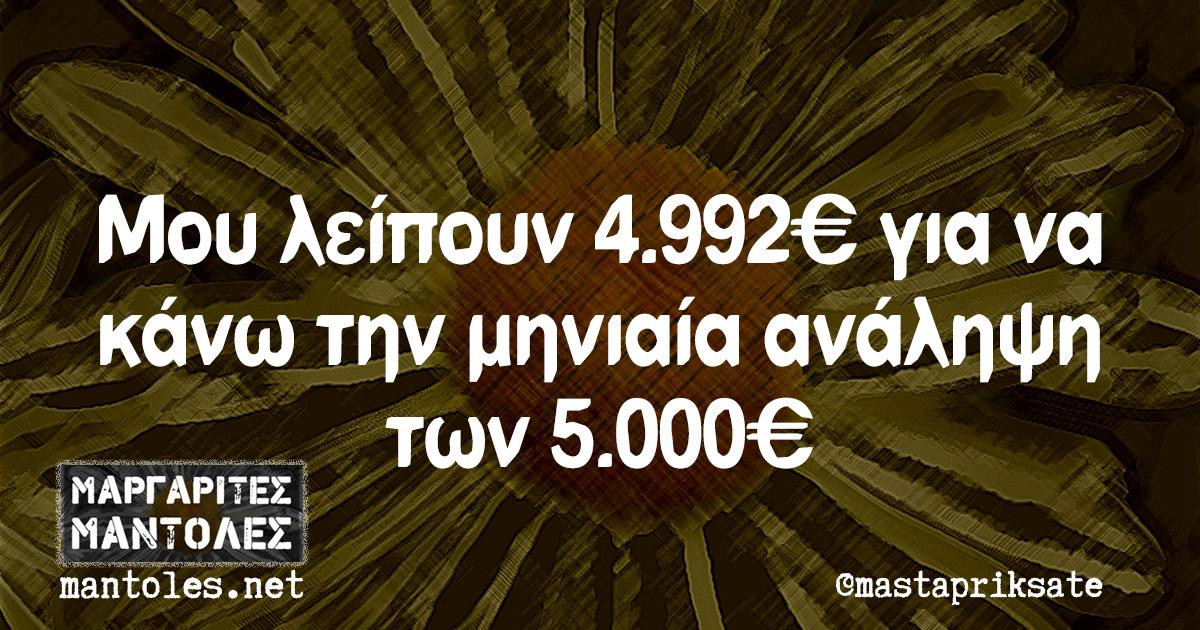 Μου λείπουν 4.992€ για να κάνω την μηνιαία ανάληψη των 5.000€