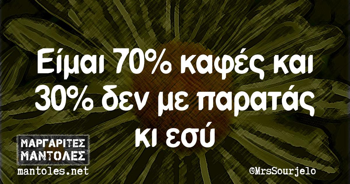 Είμαι 70% καφές και 30% δεν με παρατάς κι εσύ