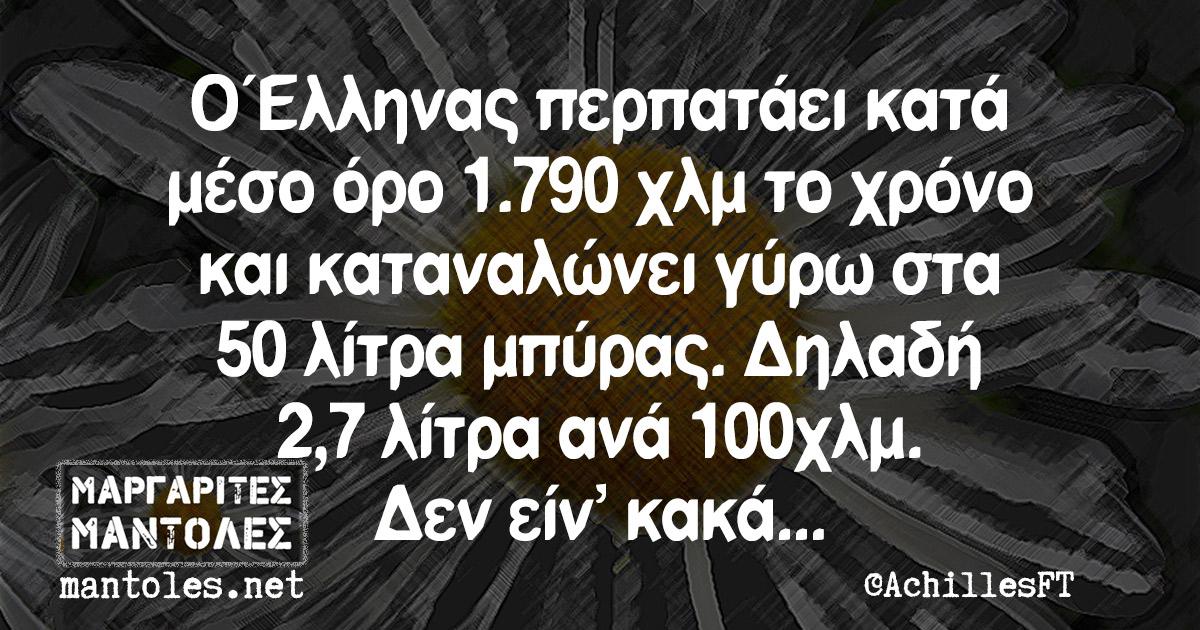 Ο Έλληνας περπατάει κατά μέσο όρο 1.790 χλμ το χρόνο και καταναλώνει γύρω στα 50 λίτρα μπύρας. Δηλαδή 2,7 λίτρα ανά 100 χλμ. Δεν είν΄κακά...