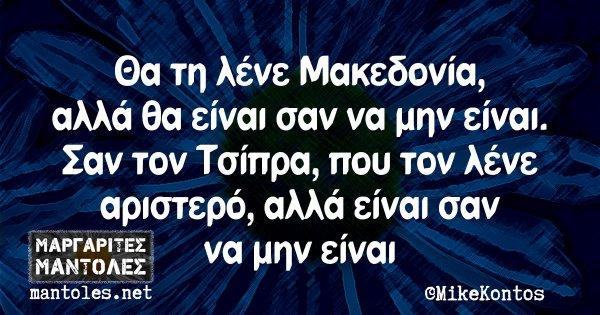 Θα τη λένε Μακεδονία, αλλά θα είναι σαν να μην είναι. Σαν τον Τσίπρα, που τον λένε αριστερό, αλλά είναι σαν να μην είναι