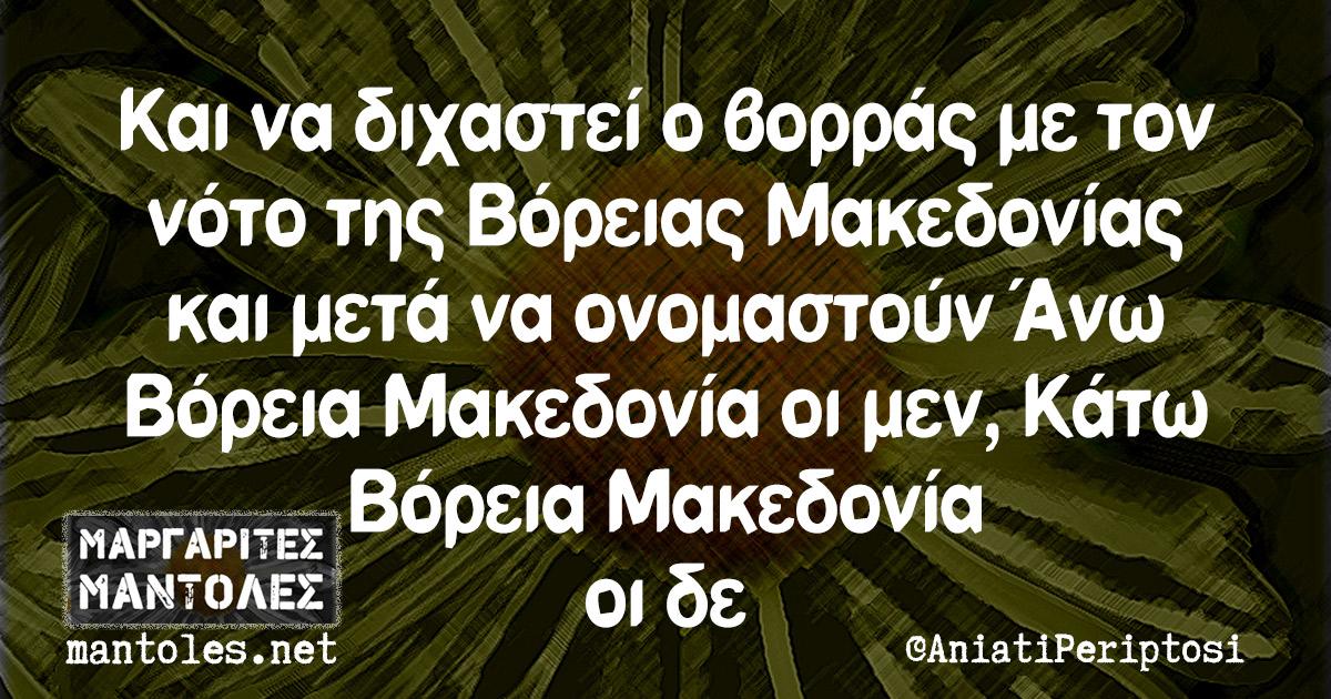 Και να διχαστεί ο βορράς με τον νότο της Βόρειας Μακεδονίας και μετά να ονομαστούν Άνω Βόρεια Μακεδονία οι μεν, Κάτω Βόρεια Μακεδονία οι δε