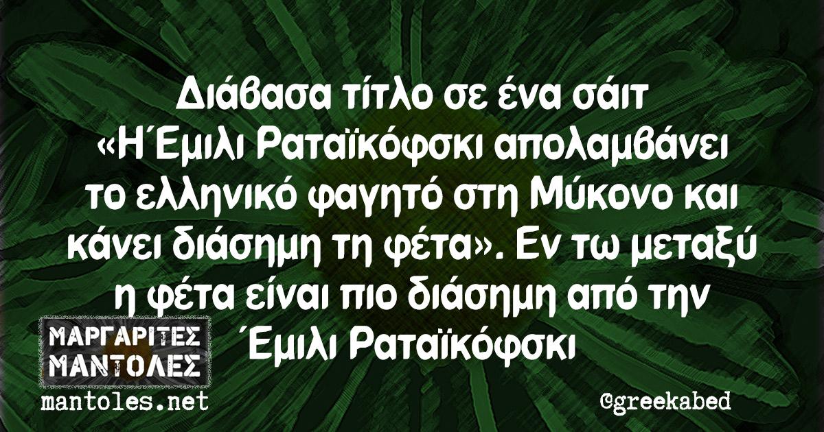 Διάβασα τίτλο σε ένα σάιτ «Η Έμιλι Ραταϊκόφσκι απολαμβάνει το ελληνικό φαγητό στη Μύκονο και κάνει διάσημη τη φέτα». Εν τω μεταξύ η φέτα είναι πιο διάσημη από την Έμιλι Ραταϊκόφσκι