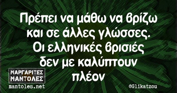 Πρέπει να μάθω να βρίζω και σε άλλες γλώσσες. Οι ελληνικές βρισιές δεν με καλύπτουν πλέον