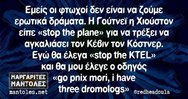 Εμείς οι φτωχοί δεν είναι να ζούμε ερωτικά δράματα. Η Γούτνεϊ η Χιούστον είπε «stop the plane» για να τρέξει να αγκαλιάσει τον Κέβιν τον Κόστνερ. Εγώ θα έλεγα «stop the KTEL» και θα μου έλεγε ο οδηγός «go pnix mori, i have three dromologs»