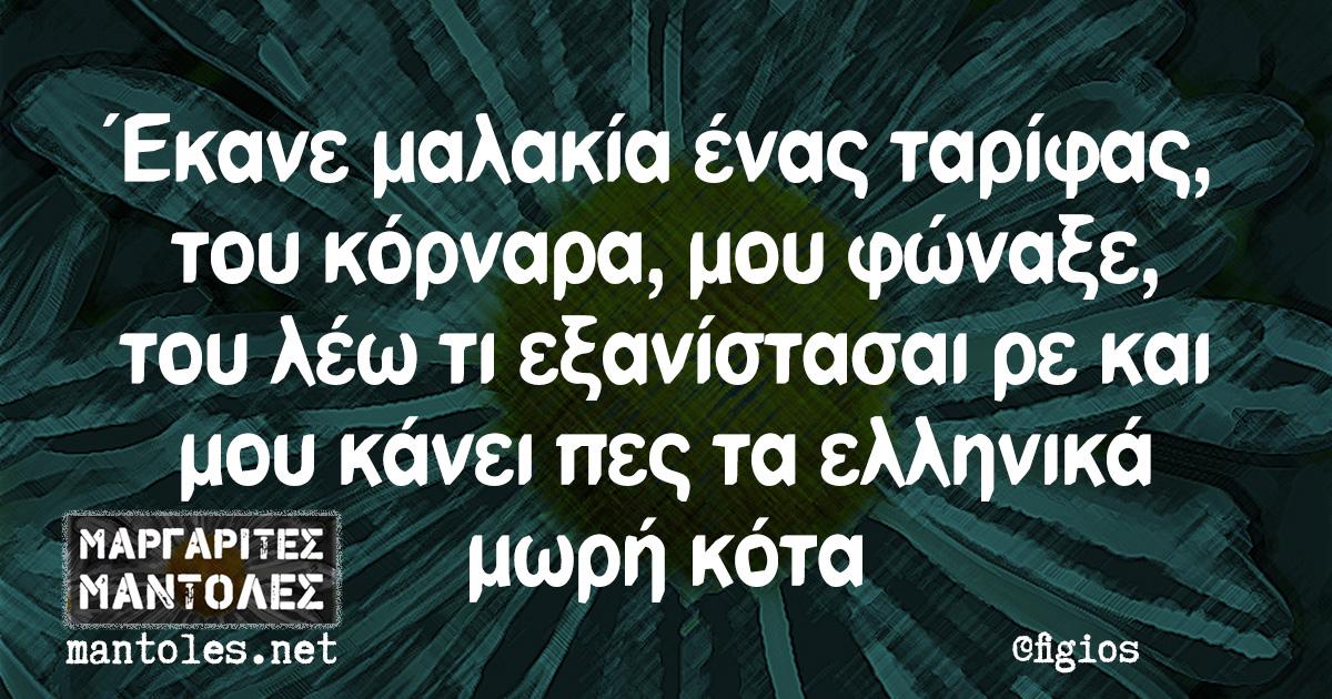 Έκανε μαλακία ένας ταρίφας, του κόρναρα, μου φώναξε, του λέω τι εξανίστασαι ρε και μου κάνει πες τα ελληνικά μωρή κότα