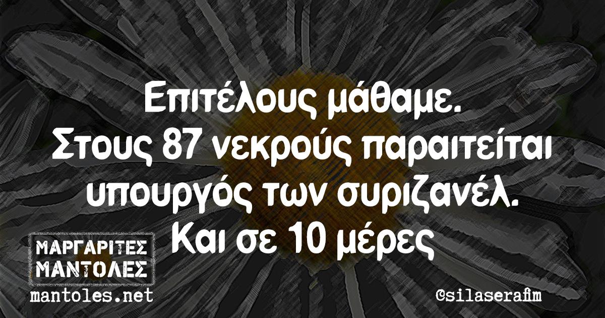 Επιτέλους μάθαμε. Στους 87 νεκρούς παραιτείται υπουργός των συριζανέλ. Και σε 10 μέρες