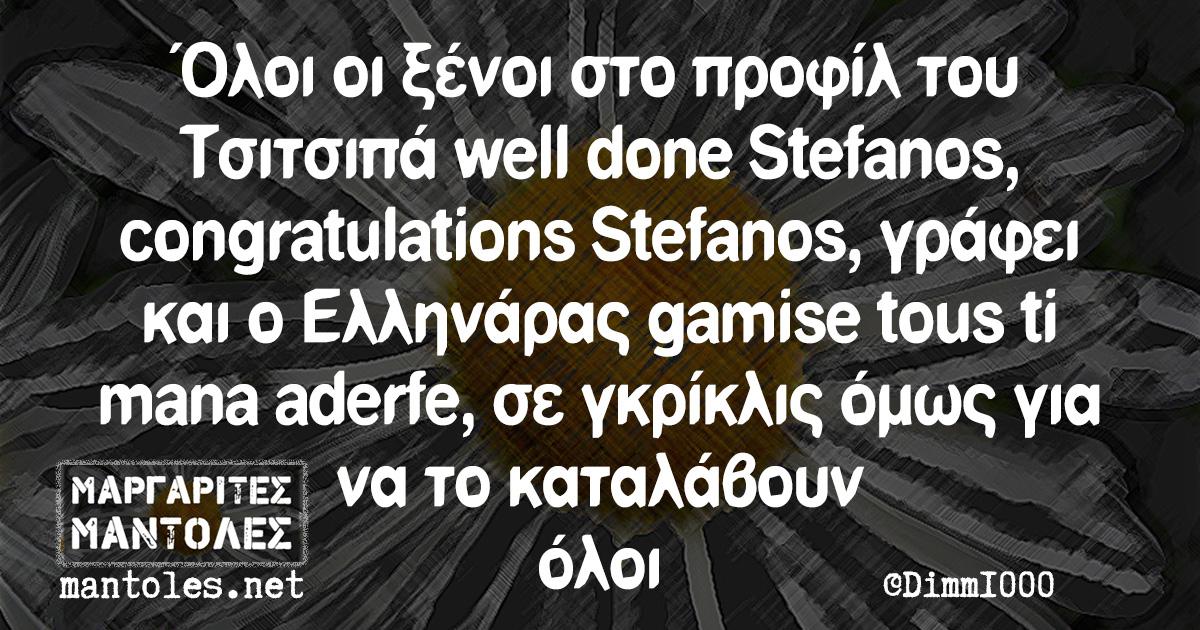 Όλοι οι ξένοι στο προφίλ του Τσιτσιπά well done Stefanos, congratulations Stefanos, γράφει και ο Ελληνάρας gamise tous ti mana aderfe, σε γκρίκλις όμως για να το καταλάβουν όλοι