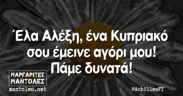 Έλα Αλέξη, ένα Κυπριακό σου έμεινε αγόρι μου! Πάμε δυνατά!