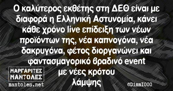 Ο καλύτερος εκθέτης στη ΔΕΘ είναι με διαφορά η Ελληνική Αστυνομία, κάνει κάθε χρόνο live επίδειξη των νέων προϊόντων της, νέα καπνογόνα, νέα δακρυγόνα, φέτος διοργανώνει και φαντασμαγορικό βραδινό event με νέες κρότου λάμψης