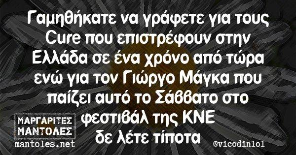 Γαμηθήκατε να γράφετε για τους Cure που επιστρέφουν στην Ελλάδα σε ένα χρόνο από τώρα ενώ για τον Γιώργο Μάγκα που παίζει αυτό το Σάββατο στο φεστιβάλ της ΚΝΕ δε λέτε τίποτα
