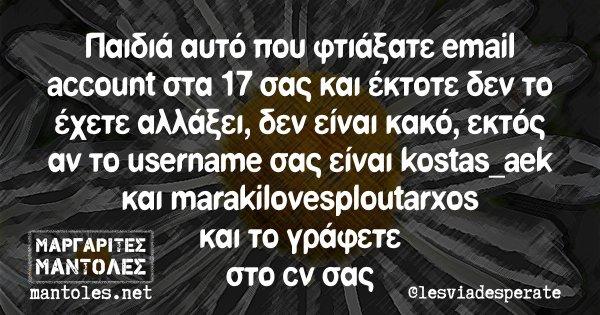Παιδιά αυτό που φτιάξατε email account στα 17 σας και έκτοτε δεν το έχετε αλλάξει, δεν είναι κακό, εκτός αν το username σας είναι kostas_aek και marakilovesploutarxos και τι γράφετε στο cv σας