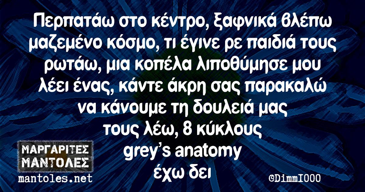 Περπατάω στο κέντρο, ξαφνικά βλέπω μαζεμένο κόσμο, τι έγινε ρε παιδιά τους ρωτάω, μια κοπέλα λιποθύμησε μου λέει ένας, κάντε άκρη σας παρακαλώ να κάνουμε τη δουλειά μας τους λέω, 8 κύκλους gray's anatomy έχω δει
