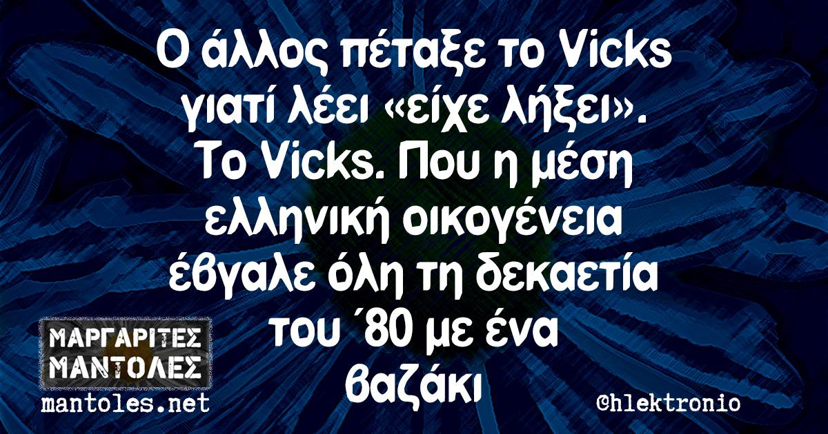 Ο άλλος πέταξε το Vicks γιατί λέει «είχε λήξει». Το Vicks. Που η μέση ελληνική οικογένεια έβγαλε όλη τη δεκαετία του ΄80 με ένα βαζάκι