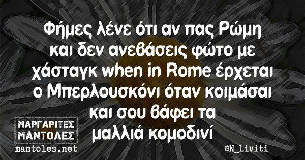 Φήμες λένε ότι αν πας Ρώμη και δεν ανεβάσεις φώτο με χάσταγκ when in Rome έρχεται ο Μπερλουσκόνι όταν κοιμάσαι και σου βάφει τα μαλλιά κομοδινί