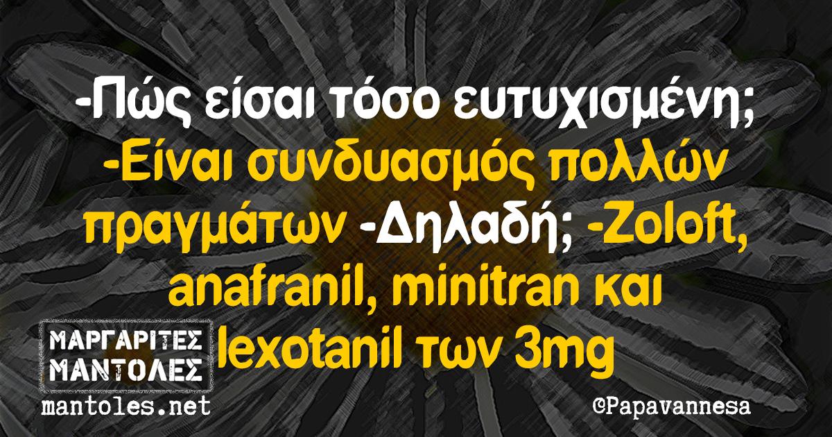 -Πώς είσαι τόσο ευτυχισμένη; -Είναι συνδυασμός πολλών πραγμάτων -Δηλαδή; -Zoloft, anafranil, minitran και lexotanil των 3mg