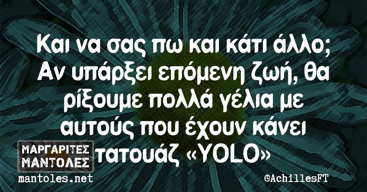 Και να σας πω και κάτι άλλο; Αν υπάρξει επόμενη ζωή, θα ρίξουμε πολλά γέλια με αυτούς που έχουν κάνει τατουάζ «YOLO»