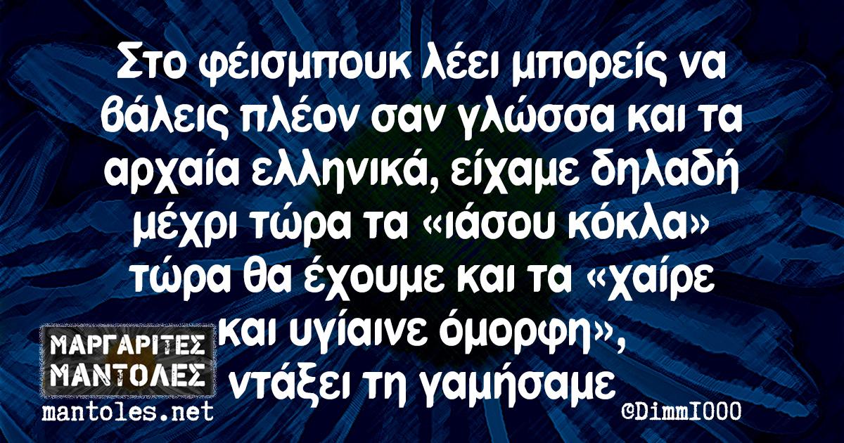 Στο φέισμπουκ λέει μπορείς να βάλεις πλέον σαν γλώσσα και τα αρχαία ελληνικά, είχαμε δηλαδή μέχρι τώρα τα «ιάσου κόκλα» τώρα θα έχουμε και τα «χαίρε και υγίαινε όμορφη», ντάξει τη γαμήσαμε