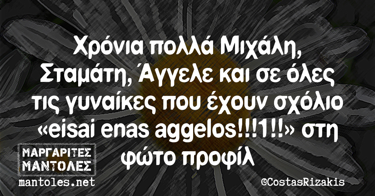 Χρόνια πολλά Μιχάλη, Σταμάτη, Άγγελε και σε όλες τις γυναίκες που έχουν σχόλιο «eisai enas aggelos!!!1!!» στη φώτο προφίλ
