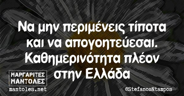 Να μην περιμένεις τίποτα και να απογοητεύεσαι. Καθημερινότητα πλέον στην Ελλάδα