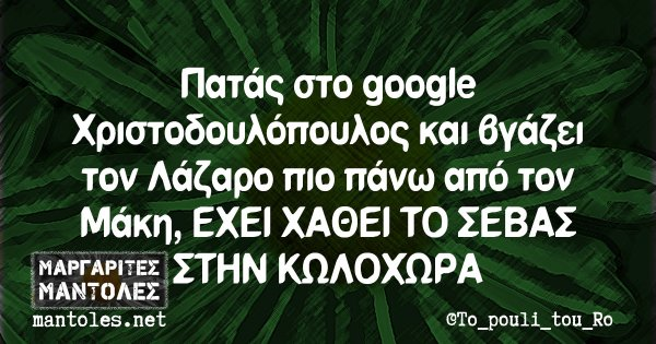 Πατάς στο google Χριστοδουλόπουλος και βγάζει τον Λάζαρο πιο πάνω από τον Μάκη, ΕΧΕΙ ΧΑΘΕΙ ΤΟ ΣΕΒΑΣ ΣΤΗΝ ΚΩΛΟΧΩΡΑ