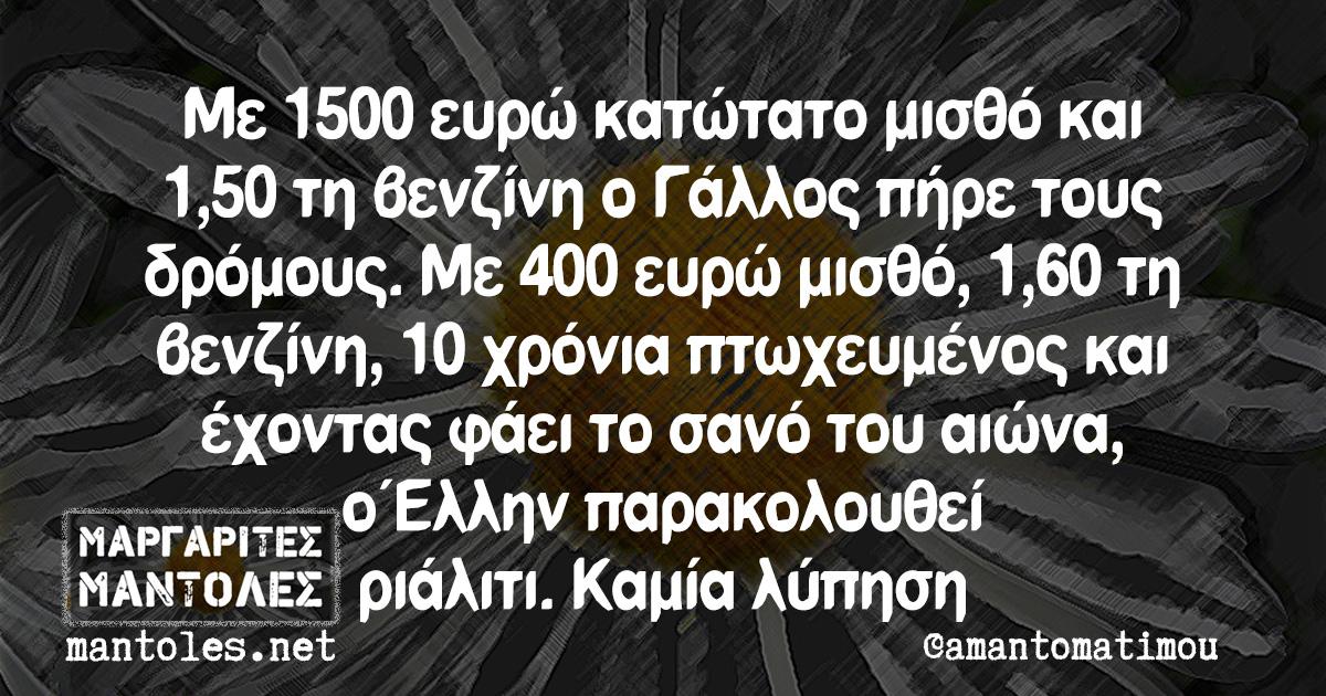 Με 1500 ευρώ κατώτατο μισθό και 1,50 τη βενζίνη ο Γάλλος πήρε τους δρόμους. Με 400 ευρώ μισθό, 1,60 τη βενζίνη, 10 χρόνια πτωχευμένος και έχοντας φάει το σανό του αιώνα, ο Έλλην παρακολουθεί ριάλιτι. Καμία λύπηση