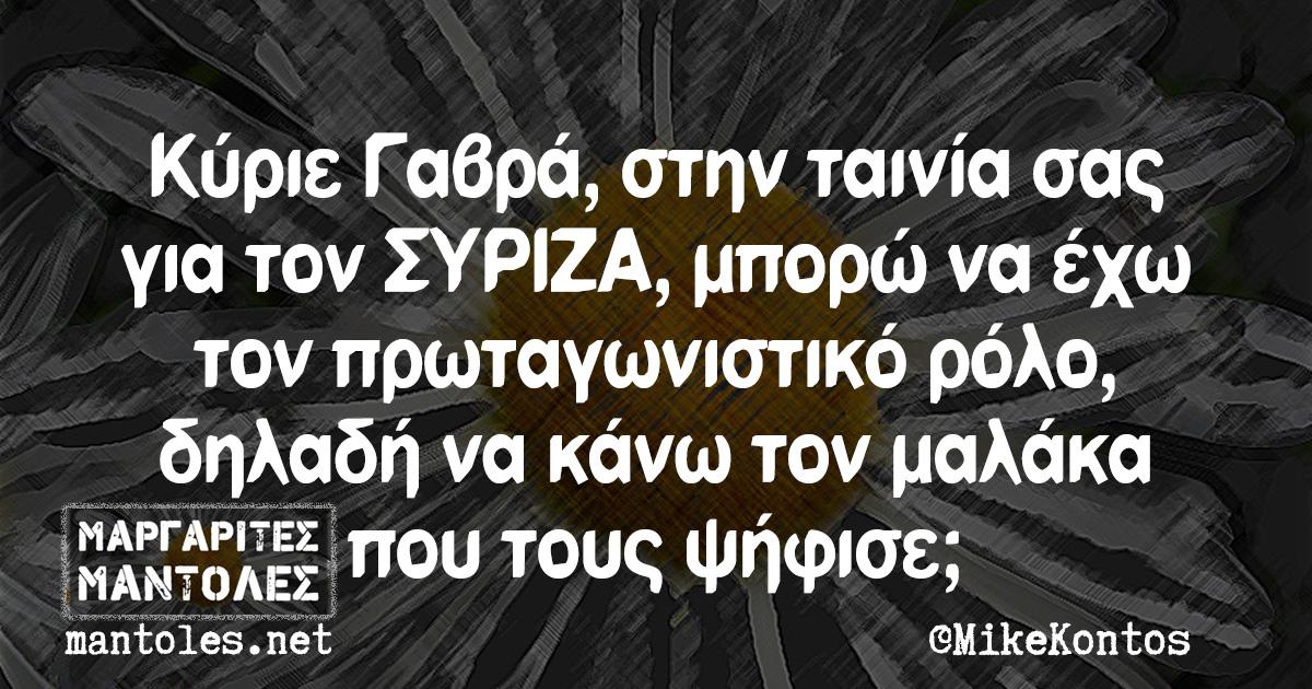 Κύριε Γαβρά, στην ταινία σας για τον ΣΥΡΙΖΑ, μπορώ να έχω τον πρωταγωνιστικό ρόλο, δηλαδή να κάνω τον μαλάκα που τους ψήφισε;