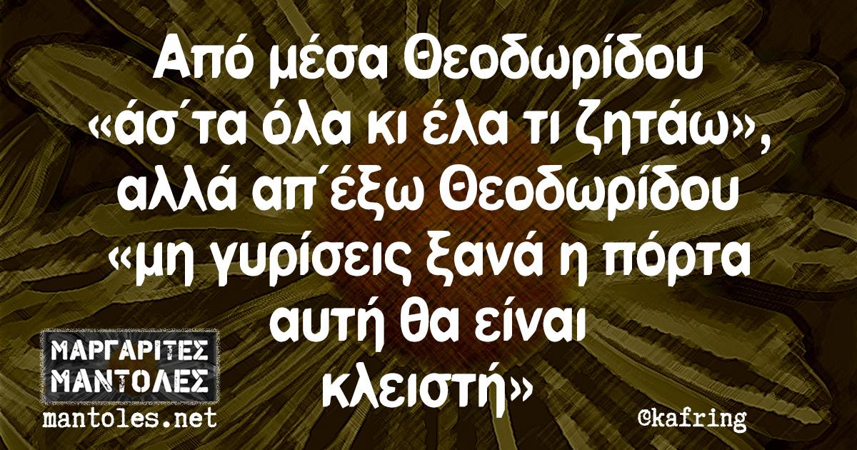 Από μέσα Θεοδωρίδου «άσ΄τα όλα κι έλα τι ζητάω», αλλά απ΄έξω Θεοδωρίδου «μη γυρίσεις ξανά η πόρτα αυτή θα είναι κλειστή»
