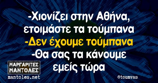 -Χιονίζει στην Αθήνα, ετοιμάστε τα τούμπανα -Δεν έχουμε τούμπανα -Θα σας τα κάνουμε εμείς τώρα