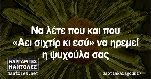 Να λέτε που και που «Αει σιχτίρ κι εσύ» να ηρεμεί η ψυχούλα σας