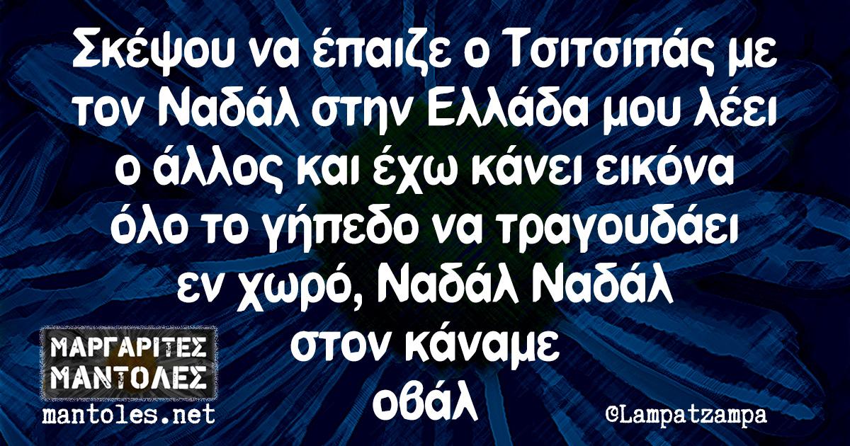 Σκέψου να έπαιζε ο Τσιτσιπάς με τον Ναδάλ στην Ελλάδα μου λέει ο άλλος και έχω κάνει εικόνα όλο το γήπεδο να τραγουδάει εν χωρό, Ναδάλ Ναδάλ στον κάναμε οβάλ
