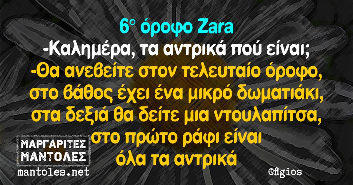6° όροφο Zara -Καλημέρα, τα αντρικά πού είναι; -Θα ανεβείτε στον τελευταίο όροφο, στο βάθος έχει ένα μικρό δωματιάκι, στα δεξιά θα δείτε μια ντουλαπίτσα, στο πρώτο ράφι είναι όλα τα αντρικά