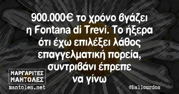 900.000€ το χρόνο βγάζει η Fontana di Trevi. Το ήξερα ότι έχω επιλέξει λάθος επαγγελματική πορεία, συντριβάνι έπρεπε να γίνω