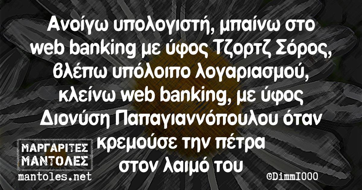 Ανοίγω υπολογιστή, μπαίνω στο web banking με ύφος Τζορτζ Σόρος, βλέπω υπόλοιπο λογαριασμού, κλείνω web banking, με ύφος Διονύση Παπαγιαννόπουλου όταν κρεμούσε την πέτρα στον λαιμό του