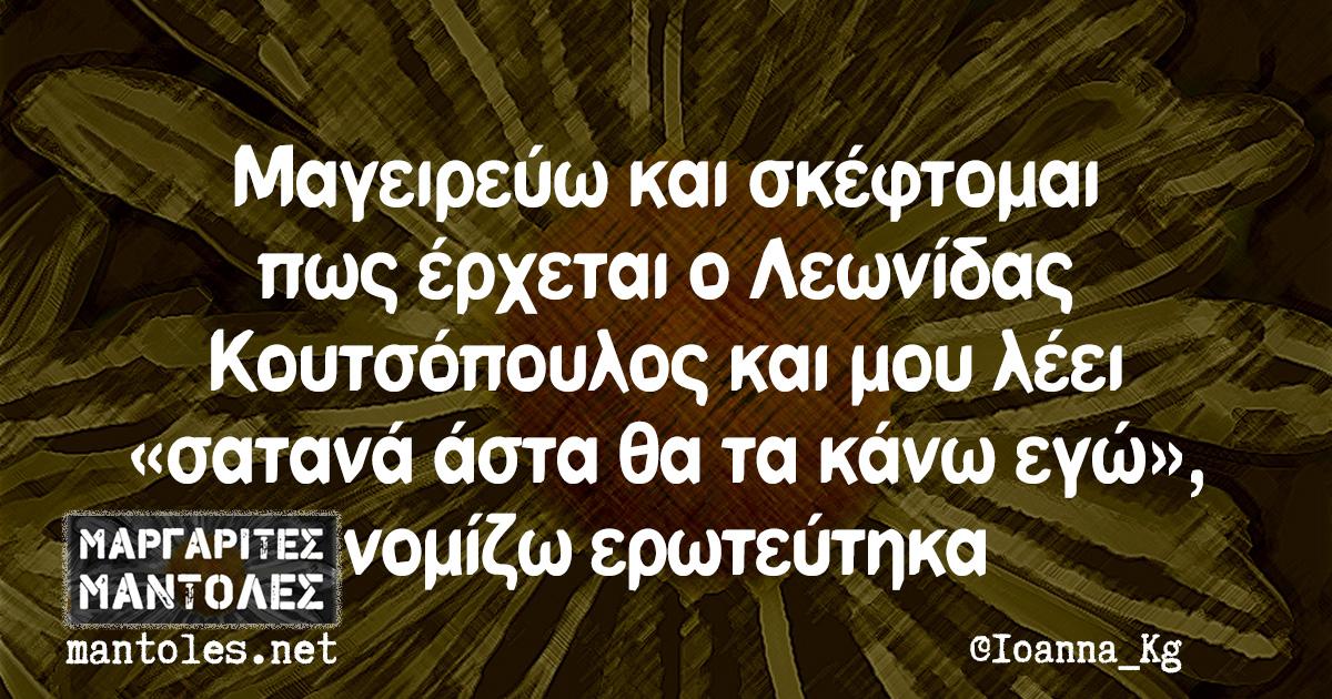 Μαγειρεύω και σκέφτομαι πως έρχεται ο Λεωνίδας Κουτσόπουλος και μου λέει «σατανά άστα θα τα κάνω εγώ», νομίζω ερωτεύτηκα