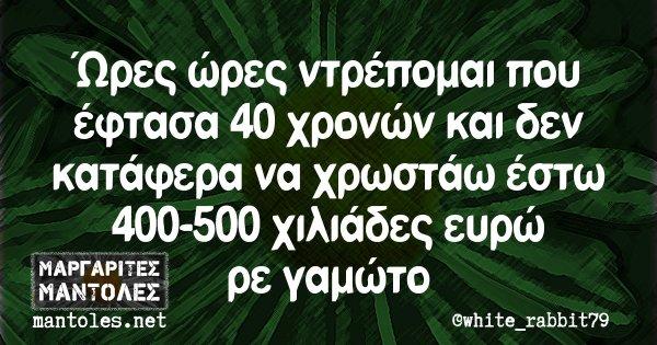 Ώρες ώρες ντρέπομαι που έφτασα 40 χρονών και δεν κατάφερα να χρωστάω έστω 400-500 χιλιάδες ευρώ ρε γαμώτο