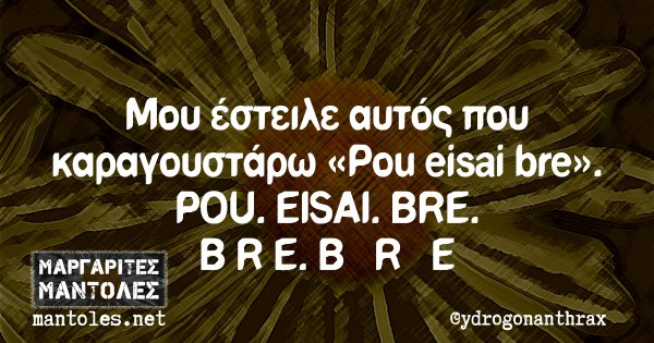 Μου έστειλε αυτός που καραγουστάρω «Pou eisai bre». POU. EISAI. BRE. B R E. B   R   E