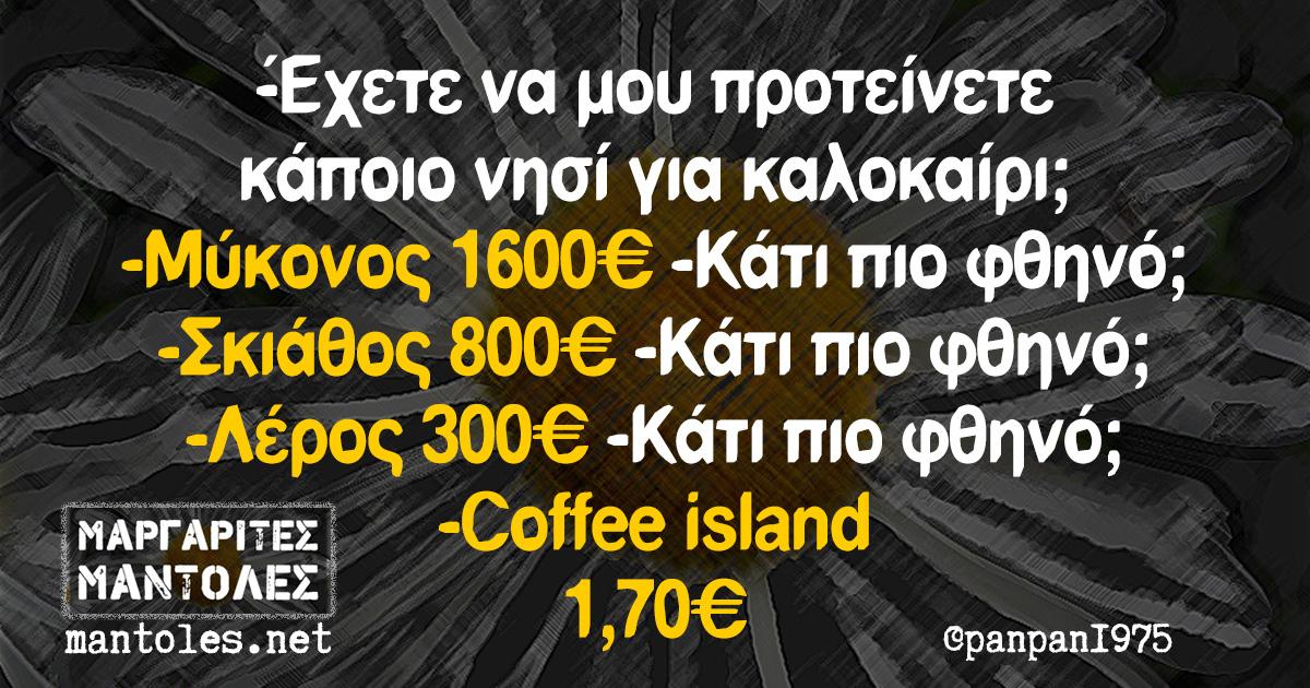 -Έχετε να μου προτείνετε κάποιο νησί για καλοκαίρι; -Μύκονος 1600€ - Κάτι πιο φθηνό; -Σκιάθος 800€ -Κάτι πιο φθηνό; -Λέρος 300€ -Κάτι πιο φθηνό; -Coffee island 1,70€