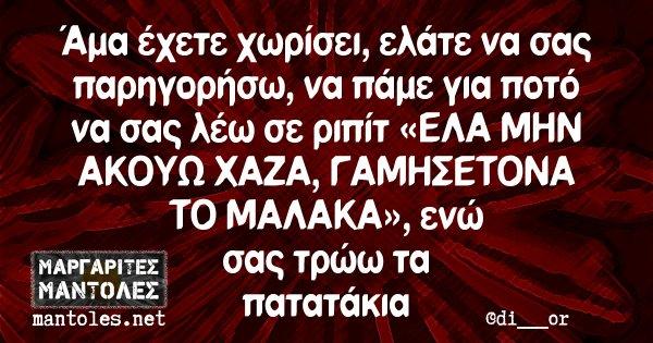 Άμα έχετε χωρίσει, ελάτε να σας παρηγορήσω, να πάμε για ποτό να σας λέω σε ριπίτ «ΕΛΑ ΜΗΝ ΑΚΟΥΩ ΧΑΖΑ, ΓΑΜΗΣΕΤΟΝΑ ΤΟ ΜΑΛΑΚΑ», ενώ σας τρώω τα πατατάκια