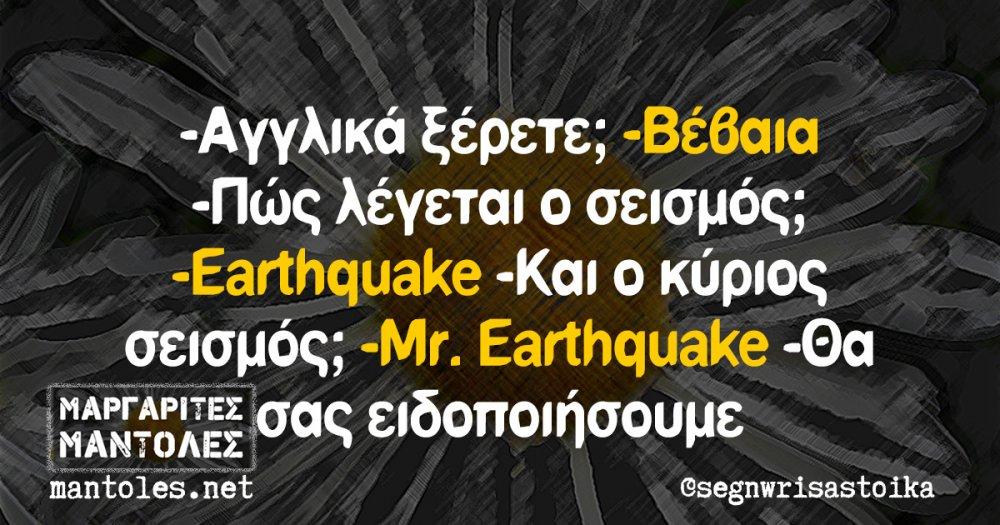 -Αγγλικά ξέρετε; -Βέβαια -Πώς λέγεται ο σεισμός; -Earthquake -Και ο κύριος σεισμός; -Mr. Earthquake -Θα σας ειδοποιήσουμε