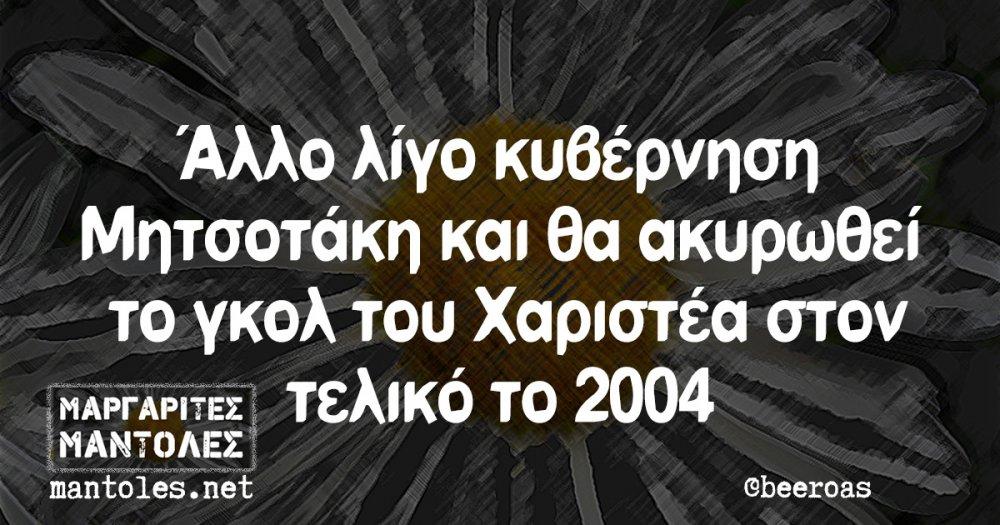 Άλλο λίγο κυβέρνηση Μητσοτάκη και θα ακυρωθεί το γκολ του Χαριστέα στον τελικό το 2004