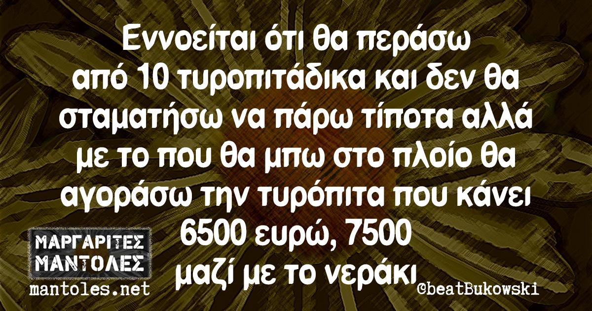 Εννοείται ότι θα περάσω από 10 τυροπιτάδικα και δεν θα σταματήσω να πάρω τίποτα αλλά με το που θα μπω στο πλοίο θα αγοράσω την τυρόπιτα που κάνει 6500 ευρώ, 7500 μαζί με το νεράκι